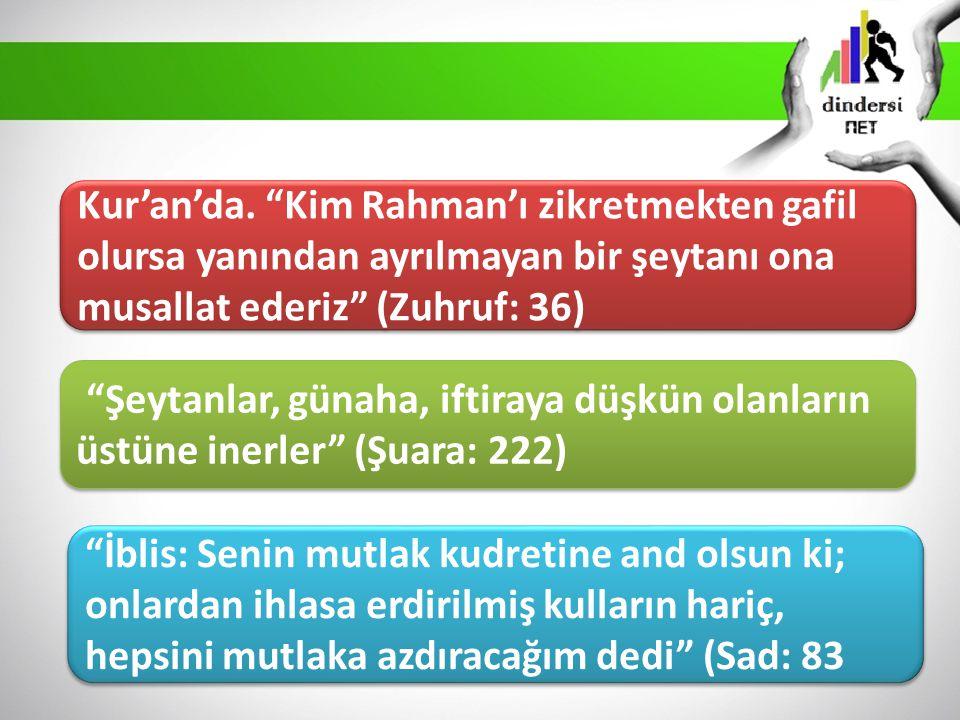 Kur'an'da. Kim Rahman'ı zikretmekten gafil olursa yanından ayrılmayan bir şeytanı ona musallat ederiz (Zuhruf: 36)