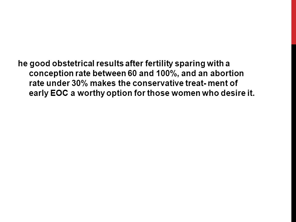 he good obstetrical results after fertility sparing with a conception rate between 60 and 100%, and an abortion rate under 30% makes the conservative treat- ment of early EOC a worthy option for those women who desire it.