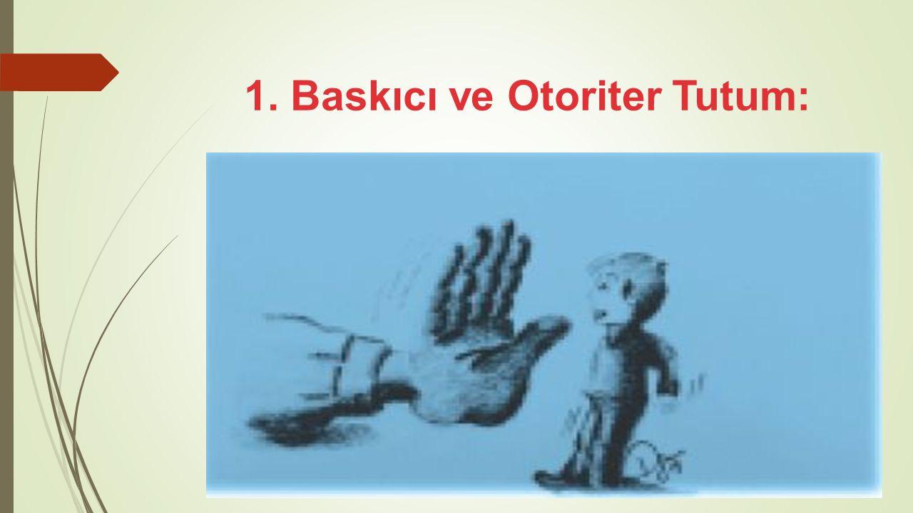 1. Baskıcı ve Otoriter Tutum: