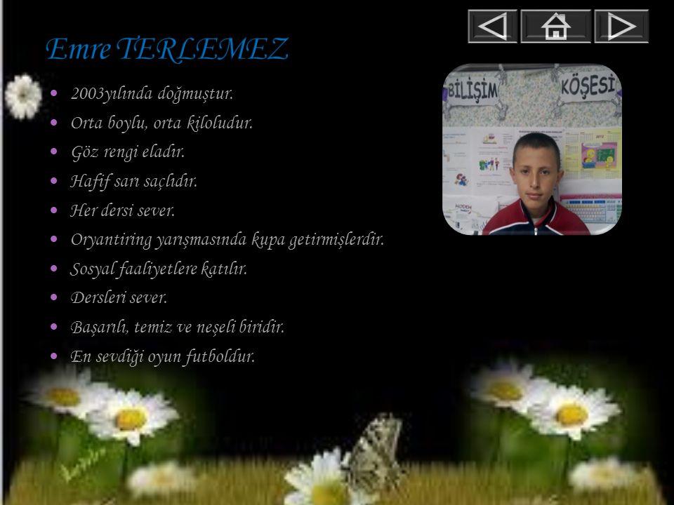 Emre TERLEMEZ 2003yılında doğmuştur. Orta boylu, orta kiloludur.