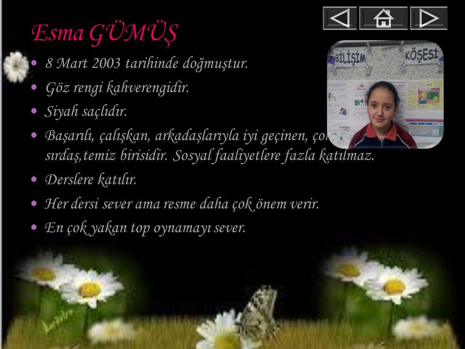 Esma GÜMÜŞ 8 Mart 2003 tarihinde doğmuştur. Göz rengi kahverengidir.