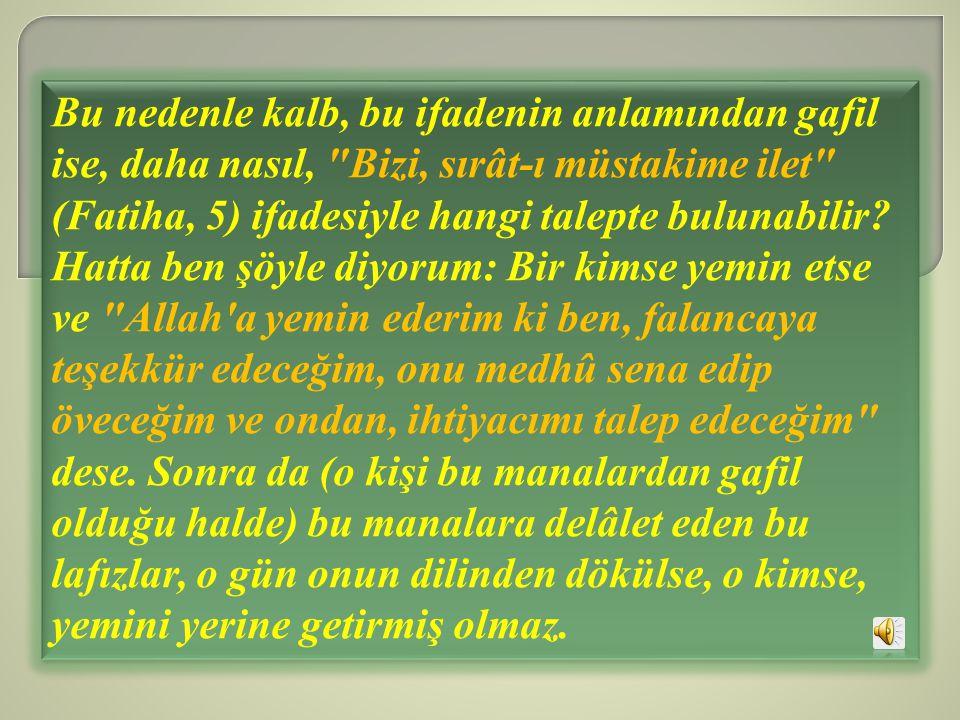 Bu nedenle kalb, bu ifadenin anlamından gafil ise, daha nasıl, Bizi, sırât-ı müstakime ilet (Fatiha, 5) ifadesiyle hangi talepte bulunabilir.