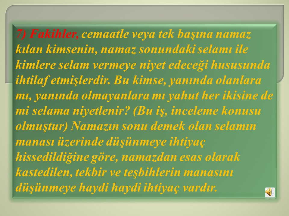 7) Fakihler, cemaatle veya tek başına namaz kılan kimsenin, namaz sonundaki selamı ile kimlere selam vermeye niyet edeceği hususunda ihtilaf etmişlerdir.