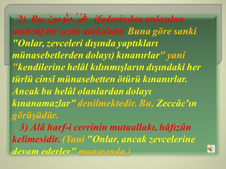 2) Bu, غَيْرُ مَلُومِينَ ifadesinden anlaşılan mahzûf bir şeyle alakalıdır. Buna göre sanki Onlar, zevceleri dışında yaptıkları münasebetlerden dolayı) kınanırlar yani kendilerine helâl kılınmışların dışındaki her türlü cinsî münasebetten ötürü kınanırlar. Ancak bu helâl olanlardan dolayı kınanamazlar denilmektedir. Bu, Zeccâc ın görüşüdür.
