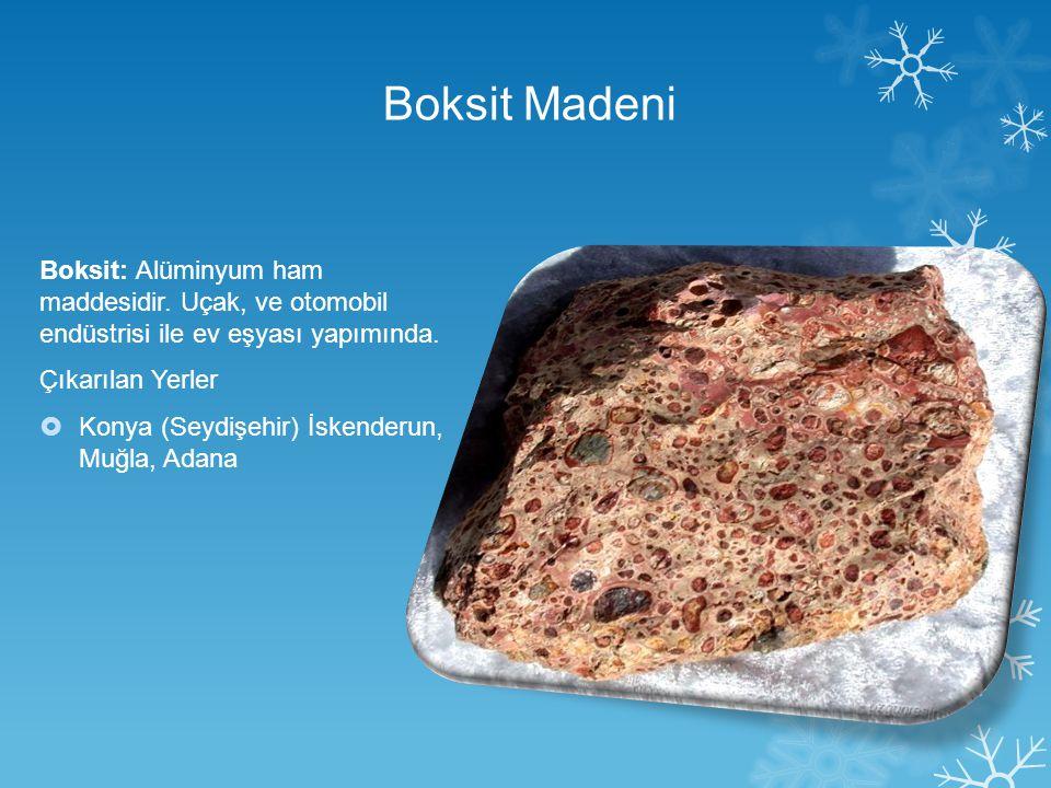 Boksit Madeni Boksit: Alüminyum ham maddesidir. Uçak, ve otomobil endüstrisi ile ev eşyası yapımında.