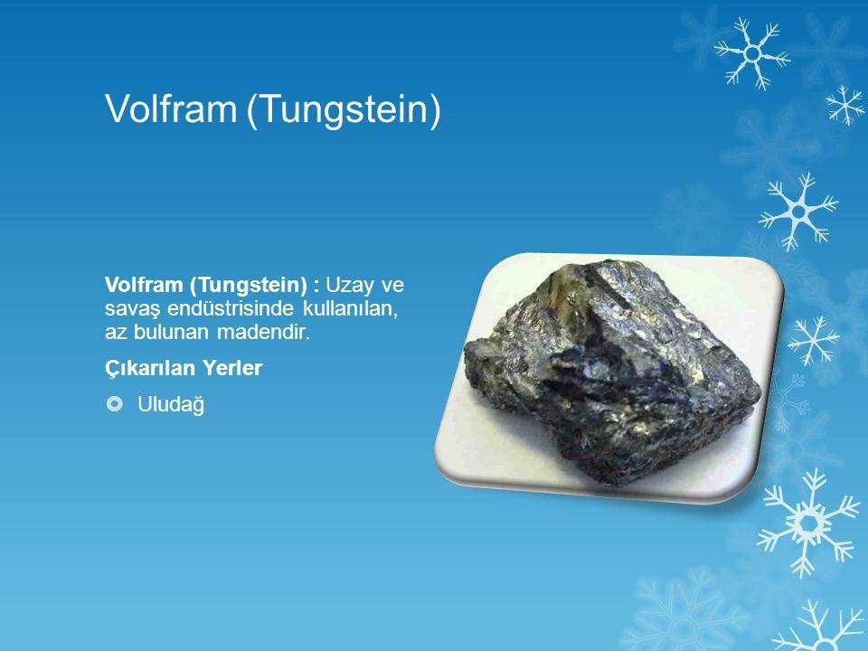 Volfram (Tungstein) Volfram (Tungstein) : Uzay ve savaş endüstrisinde kullanılan, az bulunan madendir.
