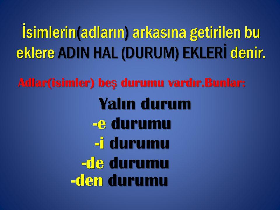 İsimlerin(adların) arkasına getirilen bu eklere ADIN HAL (DURUM) EKLERİ denir.