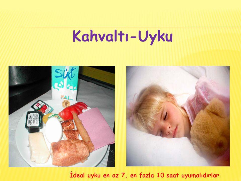 Kahvaltı-Uyku İdeal uyku en az 7, en fazla 10 saat uyumalıdırlar.
