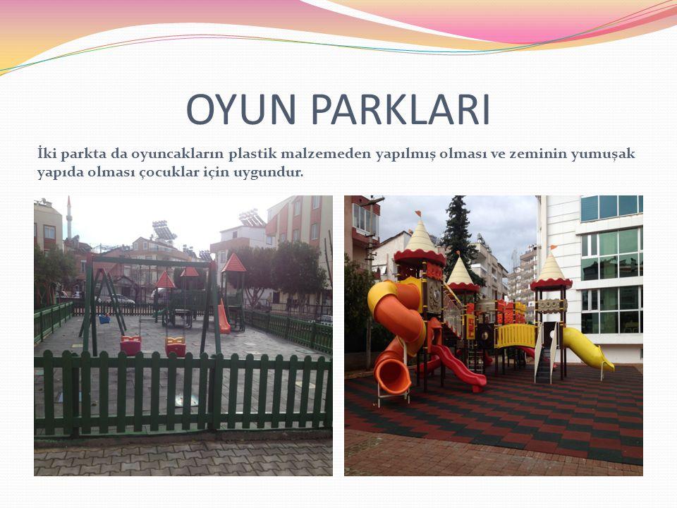 OYUN PARKLARI İki parkta da oyuncakların plastik malzemeden yapılmış olması ve zeminin yumuşak yapıda olması çocuklar için uygundur.