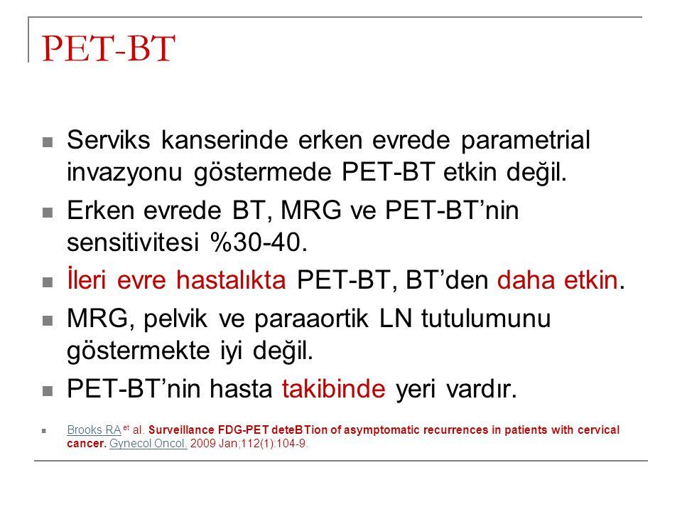 PET-BT Serviks kanserinde erken evrede parametrial invazyonu göstermede PET-BT etkin değil. Erken evrede BT, MRG ve PET-BT'nin sensitivitesi %30-40.