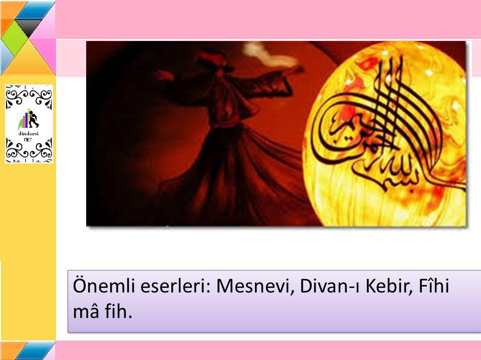 Önemli eserleri: Mesnevi, Divan-ı Kebir, Fîhi mâ fih.