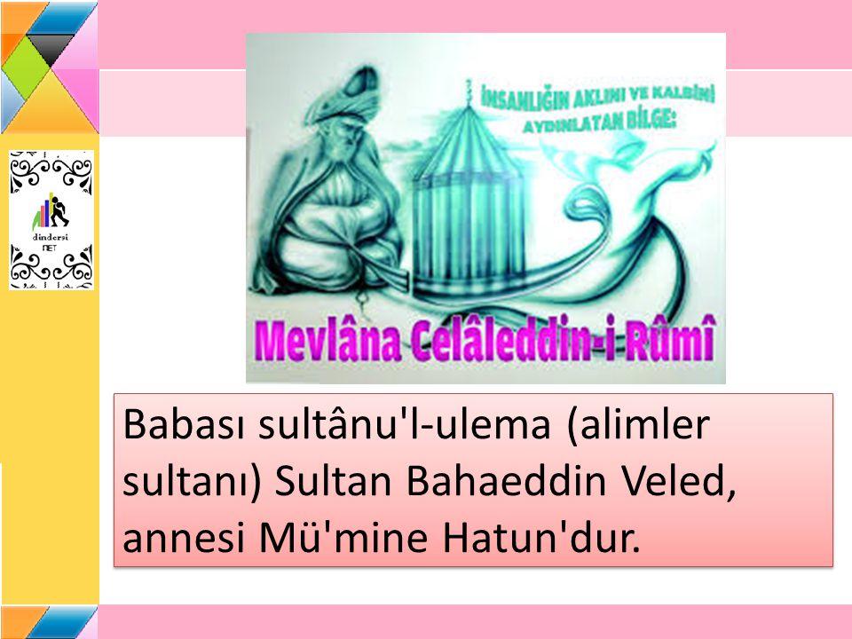 Babası sultânu l-ulema (alimler sultanı) Sultan Bahaeddin Veled, annesi Mü mine Hatun dur.