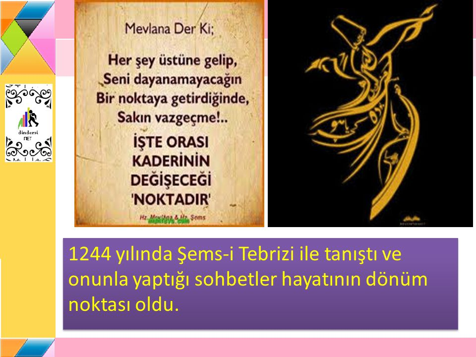 1244 yılında Şems-i Tebrizi ile tanıştı ve onunla yaptığı sohbetler hayatının dönüm noktası oldu.