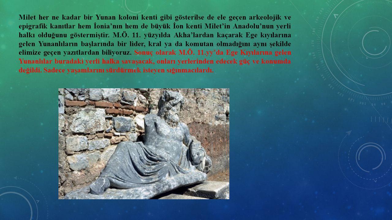 Milet her ne kadar bir Yunan koloni kenti gibi gösterilse de ele geçen arkeolojik ve epigrafik kanıtlar hem İonia'nın hem de büyük İon kenti Milet'in Anadolu'nun yerli halkı olduğunu göstermiştir.