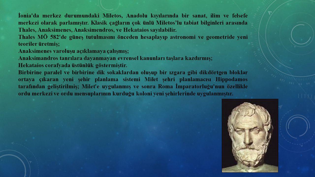 İonia da merkez durumundaki Miletos, Anadolu kıyılarında bir sanat, ilim ve felsefe merkezi olarak parlamıştır. Klasik çağların çok ünlü Miletos'lu tabiat bilginleri arasında Thales, Anaksimenes, Anaksimendros, ve Hekataios sayılabilir.