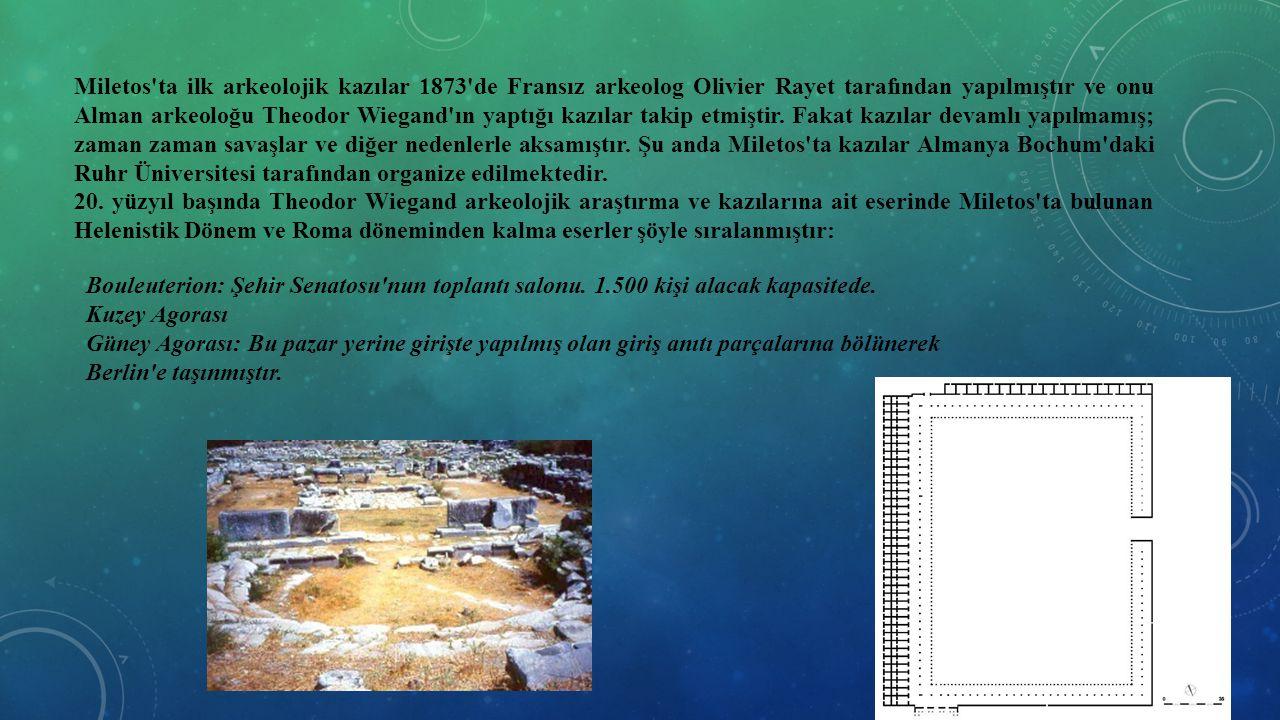 Miletos ta ilk arkeolojik kazılar 1873 de Fransız arkeolog Olivier Rayet tarafından yapılmıştır ve onu Alman arkeoloğu Theodor Wiegand ın yaptığı kazılar takip etmiştir. Fakat kazılar devamlı yapılmamış; zaman zaman savaşlar ve diğer nedenlerle aksamıştır. Şu anda Miletos ta kazılar Almanya Bochum daki Ruhr Üniversitesi tarafından organize edilmektedir.