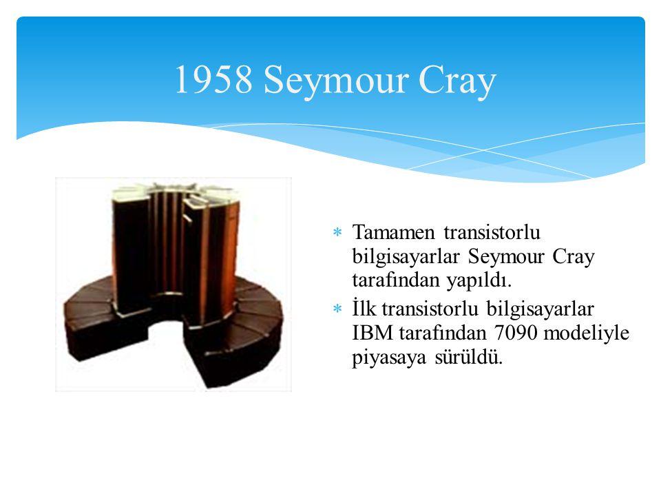 1958 Seymour Cray Tamamen transistorlu bilgisayarlar Seymour Cray tarafından yapıldı.