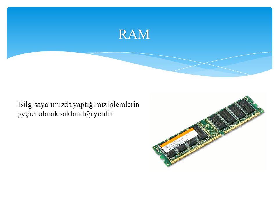 RAM Bilgisayarımızda yaptığımız işlemlerin geçici olarak saklandığı yerdir.