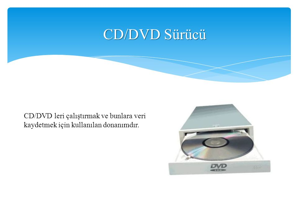 CD/DVD Sürücü CD/DVD leri çalıştırmak ve bunlara veri kaydetmek için kullanılan donanımdır.