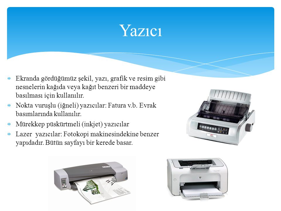 Yazıcı Ekranda gördüğümüz şekil, yazı, grafik ve resim gibi nesnelerin kağıda veya kağıt benzeri bir maddeye basılması için kullanılır.