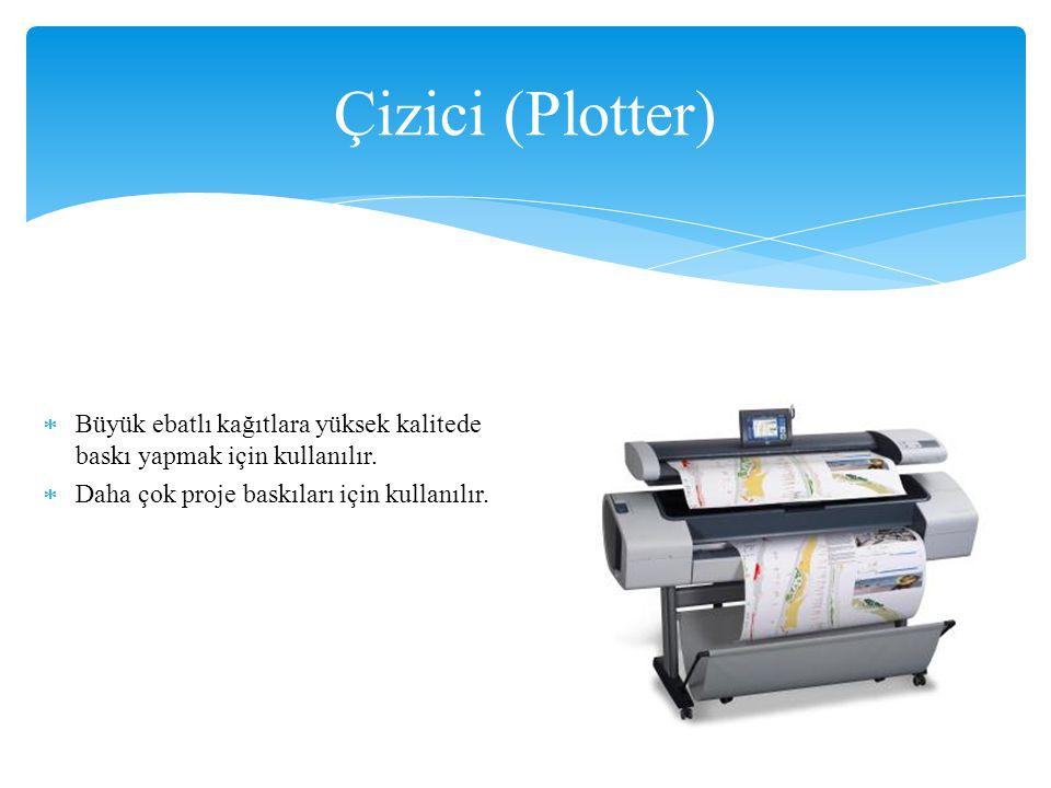 Çizici (Plotter) Büyük ebatlı kağıtlara yüksek kalitede baskı yapmak için kullanılır.