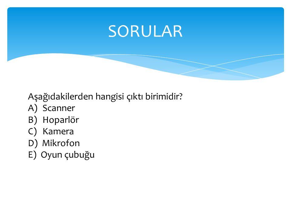 SORULAR Aşağıdakilerden hangisi çıktı birimidir Scanner Hoparlör
