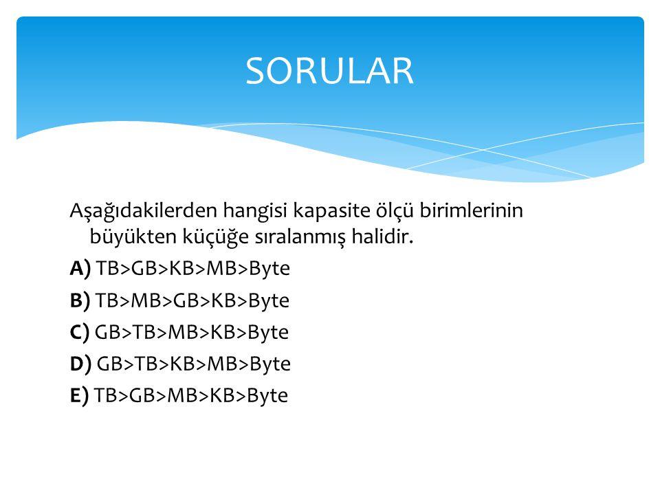 SORULAR Aşağıdakilerden hangisi kapasite ölçü birimlerinin büyükten küçüğe sıralanmış halidir. A) TB>GB>KB>MB>Byte.
