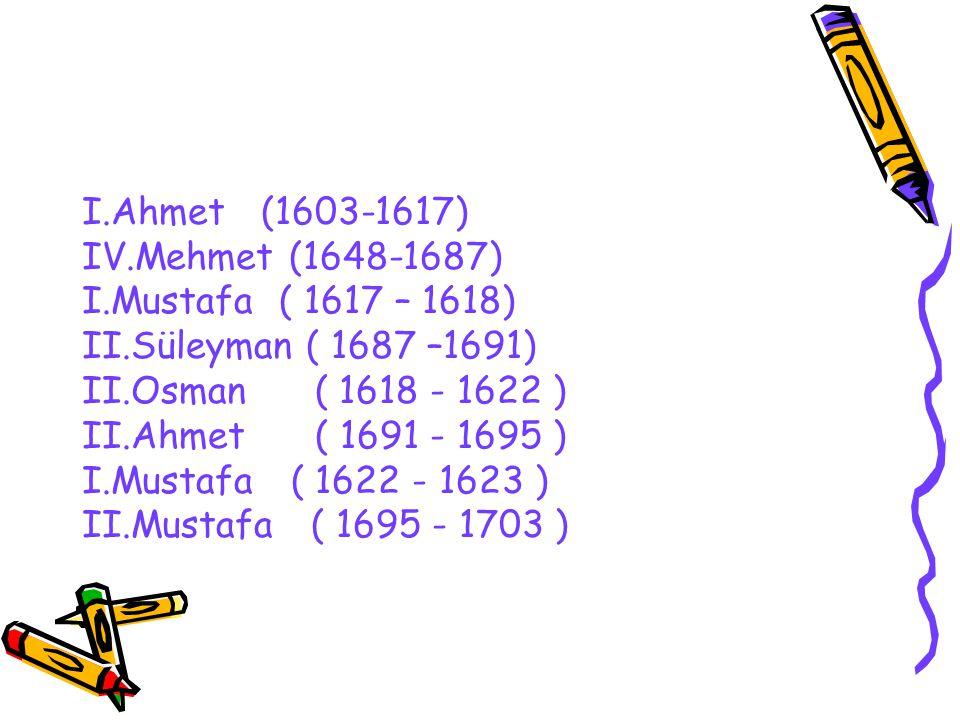 I.Ahmet (1603-1617) IV.Mehmet (1648-1687) I.Mustafa ( 1617 – 1618) II.Süleyman ( 1687 –1691) II.Osman ( 1618 - 1622 )