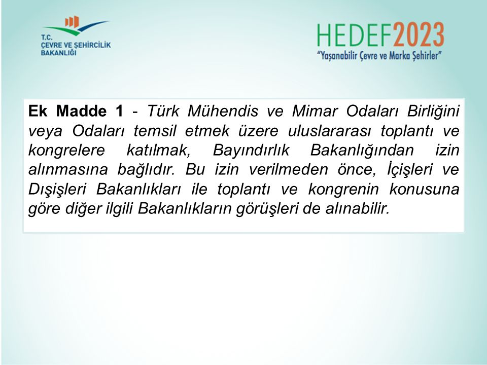 Ek Madde 1 - Türk Mühendis ve Mimar Odaları Birliğini veya Odaları temsil etmek üzere uluslararası toplantı ve kongrelere katılmak, Bayındırlık Bakanlığından izin alınmasına bağlıdır.