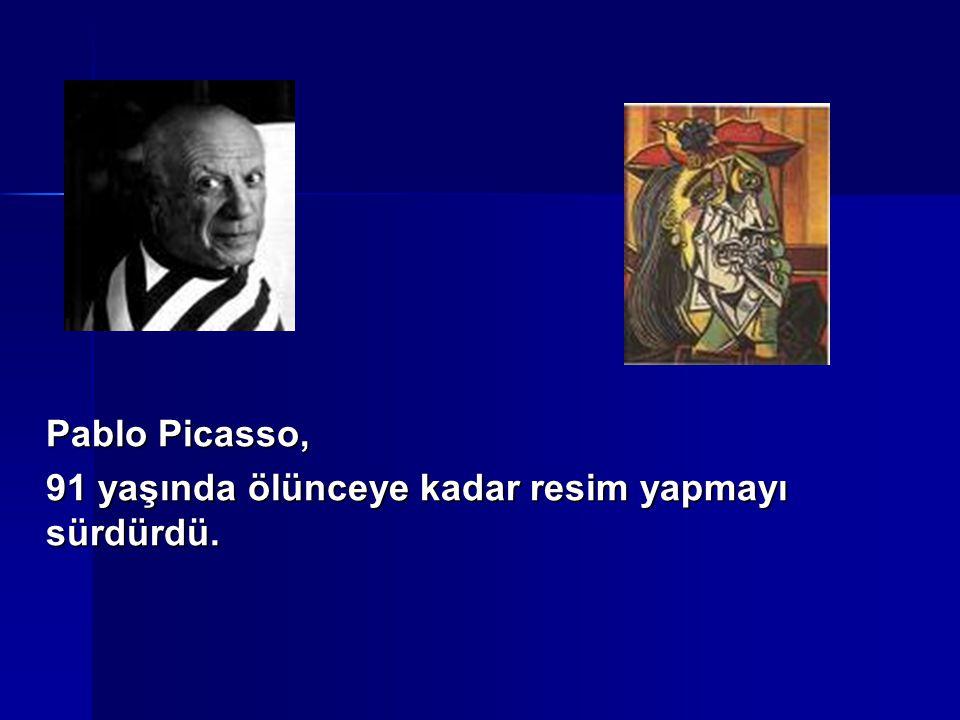 Pablo Picasso, 91 yaşında ölünceye kadar resim yapmayı sürdürdü.