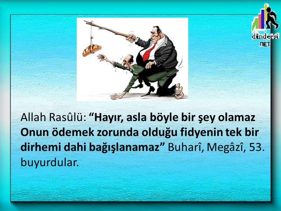 Allah Rasûlü: Hayır, asla böyle bir şey olamaz Onun ödemek zorunda olduğu fidyenin tek bir dirhemi dahi bağışlanamaz Buharî, Megâzî, 53.