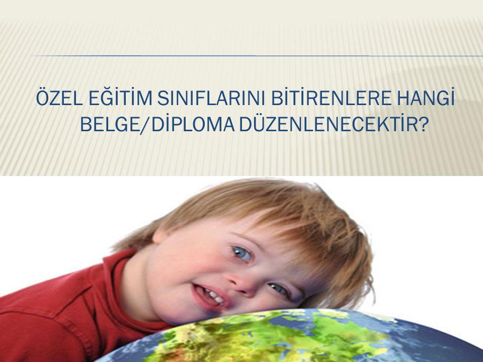 ÖZEL EĞİTİM SINIFLARINI BİTİRENLERE HANGİ BELGE/DİPLOMA DÜZENLENECEKTİR