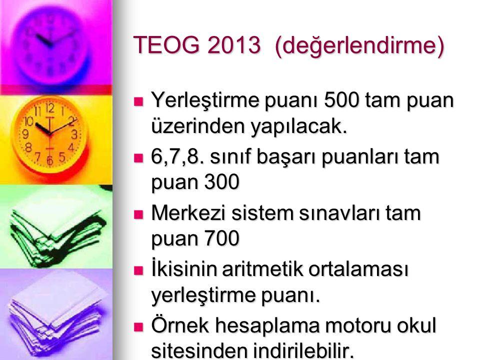 TEOG 2013 (değerlendirme) Yerleştirme puanı 500 tam puan üzerinden yapılacak. 6,7,8. sınıf başarı puanları tam puan 300.