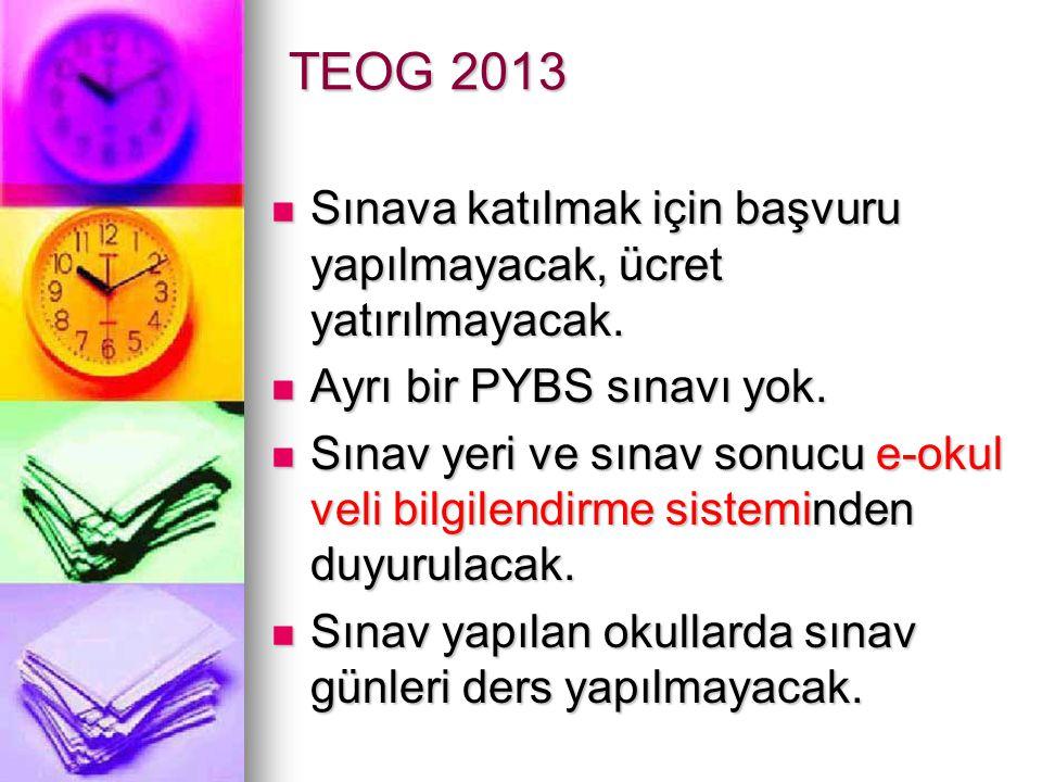 TEOG 2013 Sınava katılmak için başvuru yapılmayacak, ücret yatırılmayacak. Ayrı bir PYBS sınavı yok.