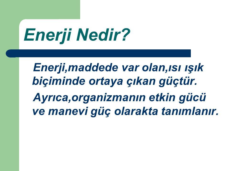 Enerji Nedir. Enerji,maddede var olan,ısı ışık biçiminde ortaya çıkan güçtür.