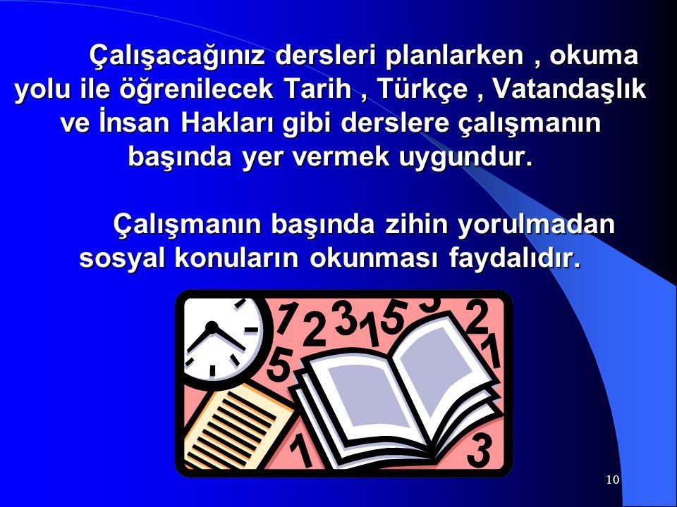 Çalışacağınız dersleri planlarken , okuma yolu ile öğrenilecek Tarih , Türkçe , Vatandaşlık ve İnsan Hakları gibi derslere çalışmanın başında yer vermek uygundur.