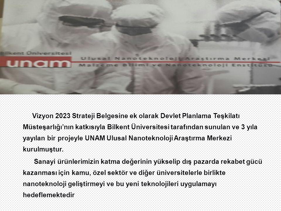 Vizyon 2023 Strateji Belgesine ek olarak Devlet Planlama Teşkilatı Müsteşarlığı'nın katkısıyla Bilkent Üniversitesi tarafından sunulan ve 3 yıla yayılan bir projeyle UNAM Ulusal Nanoteknoloji Araştırma Merkezi kurulmuştur.