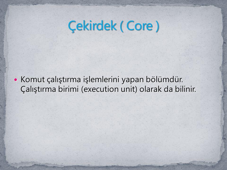 Çekirdek ( Core ) Komut çalıştırma işlemlerini yapan bölümdür.