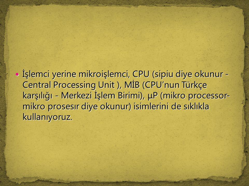 İşlemci yerine mikroişlemci, CPU (sipiu diye okunur - Central Processing Unit ), MİB (CPU'nun Türkçe karşılığı - Merkezi İşlem Birimi), μP (mikro processor- mikro prosesır diye okunur) isimlerini de sıklıkla kullanıyoruz.