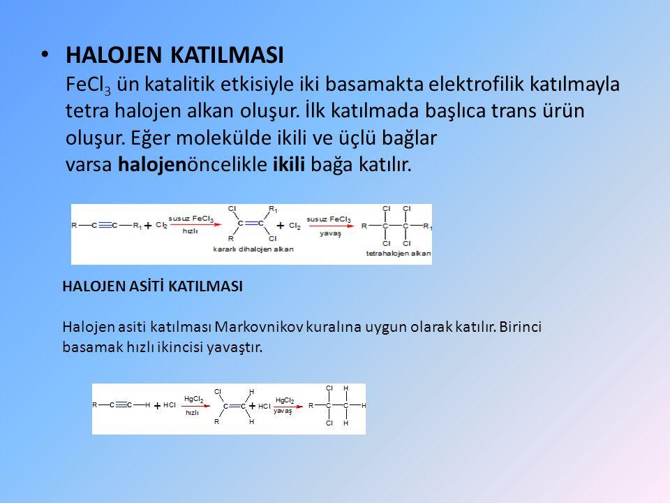 HALOJEN KATILMASI FeCl3 ün katalitik etkisiyle iki basamakta elektrofilik katılmayla tetra halojen alkan oluşur. İlk katılmada başlıca trans ürün oluşur. Eğer molekülde ikili ve üçlü bağlar varsa halojenöncelikle ikili bağa katılır.