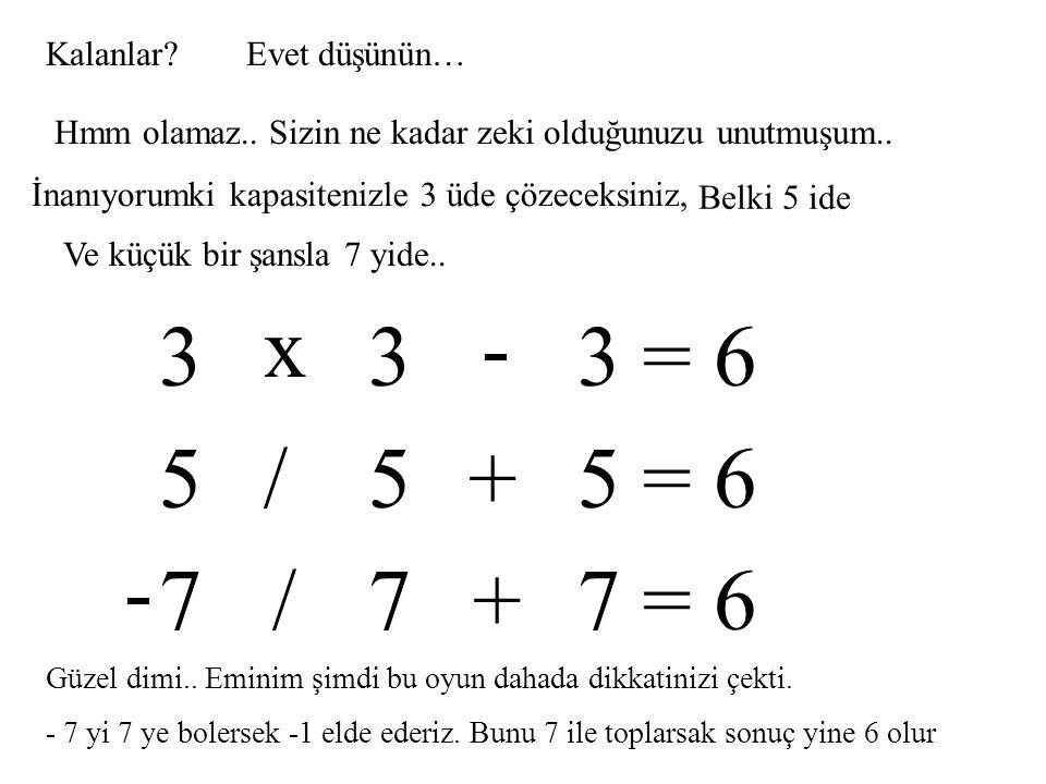 x - 3 3 3 = 6 5 5 5 = 6 / + - 7 7 7 = 6 / + Kalanlar Evet düşünün…