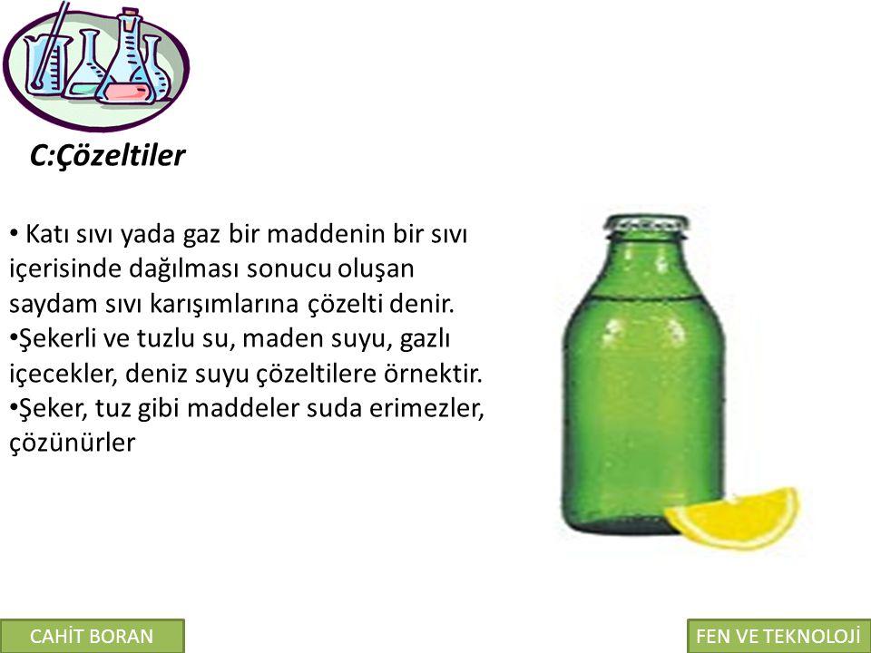 C:Çözeltiler Katı sıvı yada gaz bir maddenin bir sıvı içerisinde dağılması sonucu oluşan saydam sıvı karışımlarına çözelti denir.