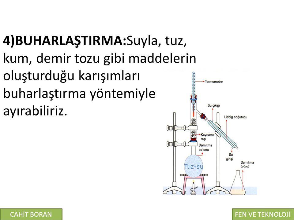 4)BUHARLAŞTIRMA:Suyla, tuz, kum, demir tozu gibi maddelerin oluşturduğu karışımları buharlaştırma yöntemiyle ayırabiliriz.