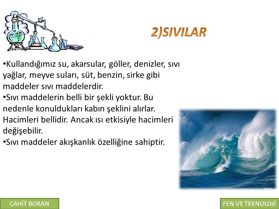 2)SIVILAR Kullandığımız su, akarsular, göller, denizler, sıvı yağlar, meyve suları, süt, benzin, sirke gibi maddeler sıvı maddelerdir.