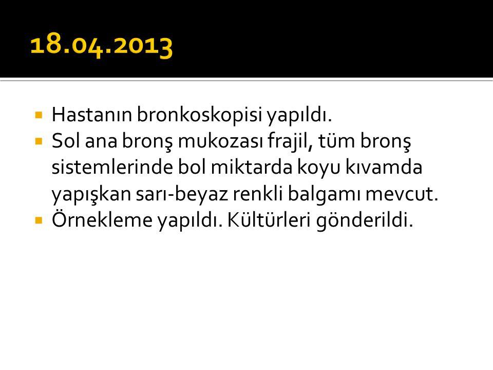 18.04.2013 Hastanın bronkoskopisi yapıldı.