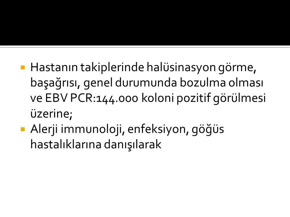 Hastanın takiplerinde halüsinasyon görme, başağrısı, genel durumunda bozulma olması ve EBV PCR:144.000 koloni pozitif görülmesi üzerine;