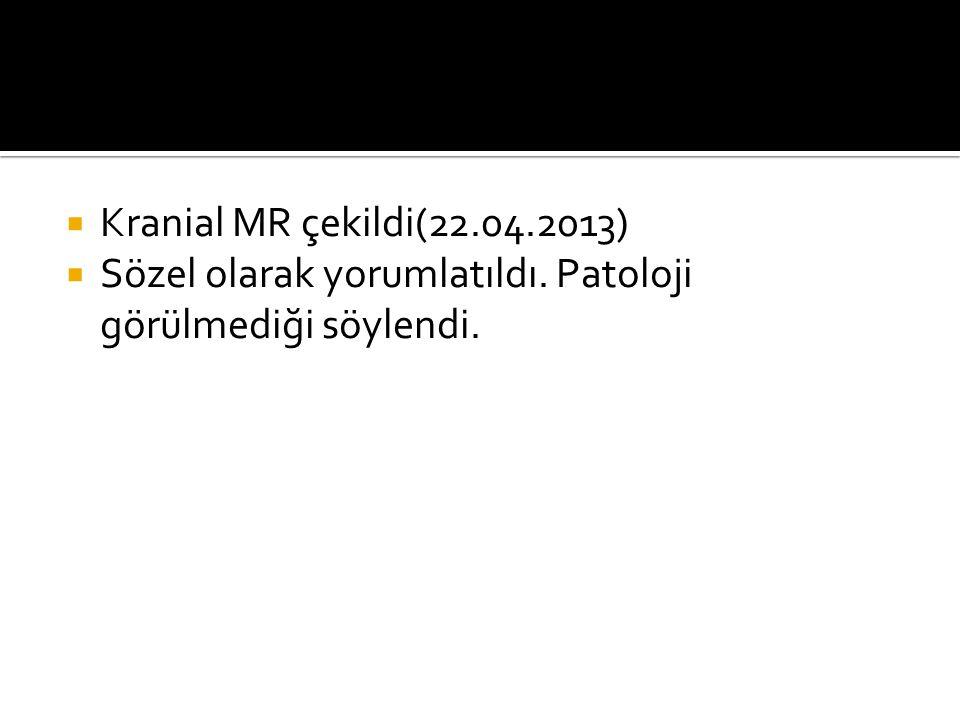 Kranial MR çekildi(22.04.2013) Sözel olarak yorumlatıldı. Patoloji görülmediği söylendi.