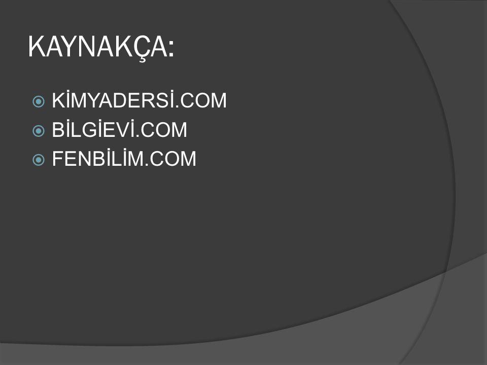 KAYNAKÇA: KİMYADERSİ.COM BİLGİEVİ.COM FENBİLİM.COM