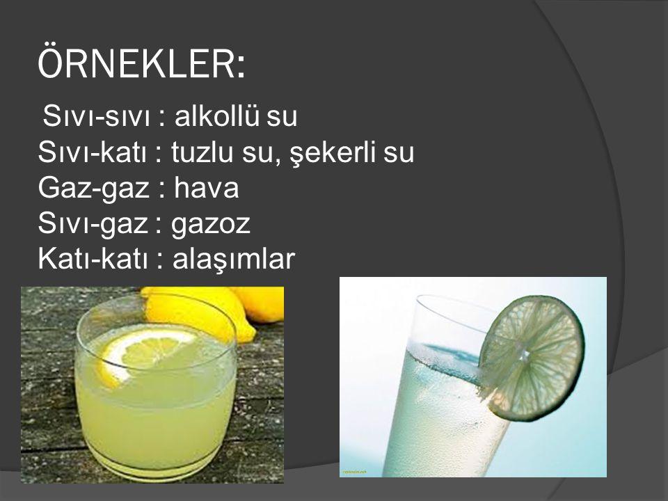 ÖRNEKLER: Sıvı-sıvı : alkollü su Sıvı-katı : tuzlu su, şekerli su Gaz-gaz : hava Sıvı-gaz : gazoz Katı-katı : alaşımlar.
