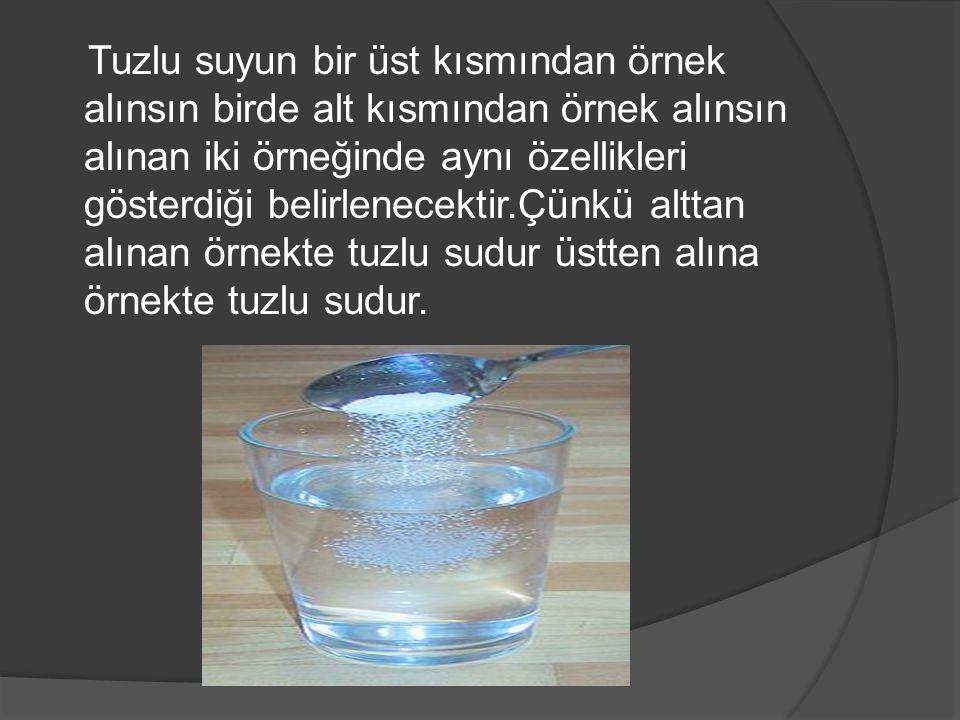 Tuzlu suyun bir üst kısmından örnek alınsın birde alt kısmından örnek alınsın alınan iki örneğinde aynı özellikleri gösterdiği belirlenecektir.Çünkü alttan alınan örnekte tuzlu sudur üstten alına örnekte tuzlu sudur.